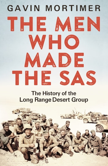 The Men Who Made the SAS - The History of the Long Range Desert Group ebook by Gavin Mortimer