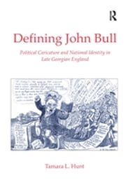 Defining John Bull - Political Caricature and National Identity in Late Georgian England ebook by Tamara L. Hunt