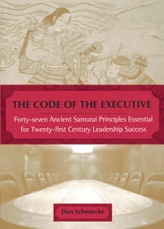 The Code of the Executive - 40 7 Ancient Samurai princs esntl for 20 1ST Century Leadership Success ebook by Don Schmincke