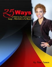 25 Ways to Polish Up Your Professional Image -- With Little to No Money ebook by Kim Turner