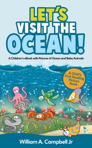 Let's Visit the Ocean! A Children's eBook with Pictures of Ocean Animals and Marine Life (A Child's 0-5 Age Group Reading Picture Book Series) - Let's Visit Series, #3 ebook by William A.Campbell Jr