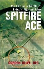 Spitfire Ace - My Life as a Battle of Britain Fighter Pilot ebook by Gordon Olive, DFC, Dennis Newton