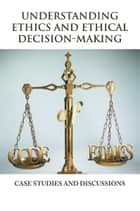 Understanding Ethics and Ethical Decision-Making ebook by Vincent Icheku, BSc (Hons), PGCE,...
