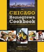 The Chicago Homegrown Cookbook - Local Food, Local Restaurants, Local Recipes ebook by Heather Lalley, Brendan Lekan, Erwin Drechsler