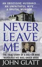 Never Leave Me - A True Story of Marriage, Deception, and Brutal Murder ebook by John Glatt