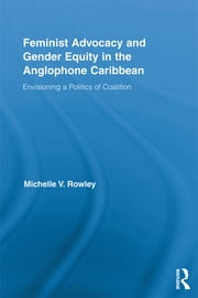 Feminist Advocacy and Gender Equity in the Anglophone Caribbean - Envisioning a Politics of Coalition ebook by Michelle V. Rowley