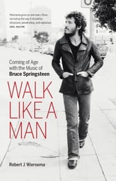 Walk Like a Man - Coming of Age with the Music of Bruce Springsteen ebook by Robert Wiersema