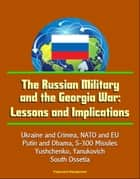 The Russian Military and the Georgia War: Lessons and Implications - Ukraine and Crimea, NATO and EU, Putin and Obama, S-300 Missiles, Yushchenko, Yanukovich, Abkhazia, South Ossetia ebook by Progressive Management