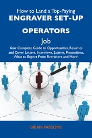 How to Land a Top-Paying Engraver set-up operators Job: Your Complete Guide to Opportunities, Resumes and Cover Letters, Interviews, Salaries, Promotions, What to Expect From Recruiters and More ebook by Parsons Brian