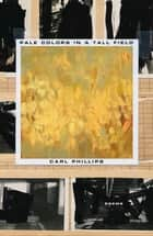 Pale Colors in a Tall Field - Poems eBook by Carl Phillips