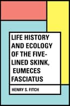 Life History and Ecology of the Five-Lined Skink, Eumeces fasciatus ebook by Henry S. Fitch