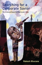 Searching for a Corporate Savior - The Irrational Quest for Charismatic CEOs ebook by Rakesh Khurana