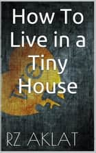 How To Live in a Tiny House ebook by RZ Aklat