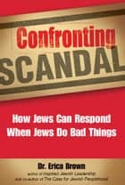 Confronting Scandal: How Jews Can Respond When Jews Do Bad Things ebook by Dr. Erica Brown