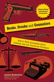 Books, Crooks, and Counselors - How to Write Accurately About Criminal Law and Courtroom Procedure ebook by Leslie Budewitz