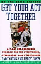 Get Your Act Together - A 7-Day Get-Organized Program for the Overworked, Overbooked, and Overwhelmed ebook by Pam Young