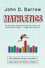 Mathletics: A Scientist Explains 100 Amazing Things About the World of Sports ebook by John D. Barrow