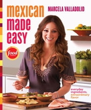 Mexican Made Easy - Everyday Ingredients, Extraordinary Flavor ebook by Marcela Valladolid