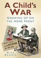 Child's War - Growing Up on the Home Front ebook by Mike Brown