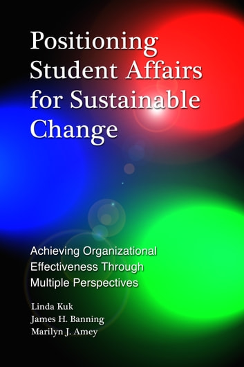 Positioning Student Affairs for Sustainable Change - Achieving Organizational Effectiveness Through Multiple Perspectives ebook by Linda Kuk,James H. Banning,Marilyn J. Amey
