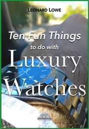 Ten Fun Things to do with Luxury Watches ebook by Leonard Lowe