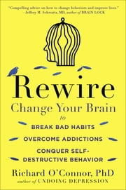 Rewire - Change Your Brain to Break Bad Habits, Overcome Addictions, Conquer Self-Destructive Behavior ebook by Richard O'Connor