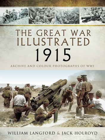 The Great War Illustrated 1915 - Archive and Colour Photographs of WWI ebook by Jack Holroyd,William Langford