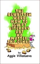 The Rewritten Word: How to Sculpt Literary Art, No Matter the Genre ebook by Aggie Villanueva