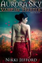 Bad Blood (Aurora Sky: Vampire Hunter, Vol. 3) ebook by Nikki Jefford