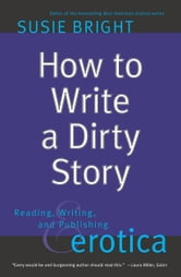 How to Write a Dirty Story - Reading, Writing, and Publishing Erotica ebook by Susie Bright