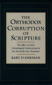 The Orthodox Corruption of Scripture:The Effect of Early Christological Controversies on the Text of the New Testament ebook by Bart D. Ehrman