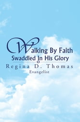 Walking By Faith Swaddled In His Glory ebook by Regina D. Thomas