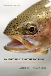 An Entirely Synthetic Fish: How Rainbow Trout Beguiled America and Overran the World ebook by Anders Halverson