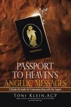 Passport to Heaven's Angelic Messages - A Hands-On Guide for Communicating with the Angels ebook by Toni Klein ACP