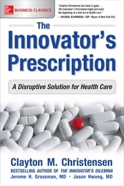 The Innovator's Prescription: A Disruptive Solution for Health Care ebook by Clayton Christensen, Jerome H. Grossman, M.D. Jason Hwang
