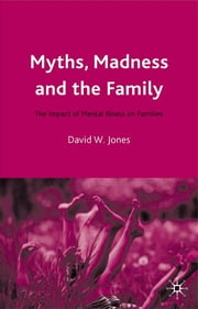 Myths, Madness and the Family - The Impact of Mental Illness on Families ebook by Dr David W. Jones,Jo Campling