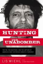 Hunting the Unabomber - The FBI, Ted Kaczynski, and the Capture of America's Most Notorious Domestic Terrorist ebook by Lis Wiehl, Lisa Pulitzer