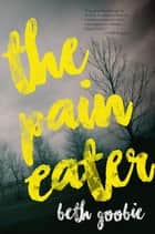 The Pain Eater ebook by Beth Goobie