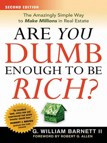 Are You Dumb Enough to Be Rich? - The Amazingly Simple Way to Make Millions in Real Estate ebook by G. William BARNETT