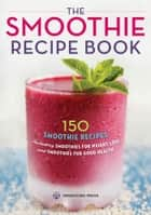 The Smoothie Recipe Book: 150 Smoothie Recipes Including Smoothies for Weight Loss and Smoothies for Optimum Health ebook by Rockridge  Press