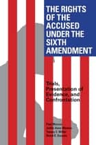 The Rights of the Accused Under The Sixth Amendment - Trials, Presentation of Evidence, and Confrontation ebook by David Duncan, Paul Marcus, Tommy E. Miller,...
