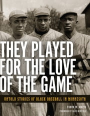 They Played for the Love of the Game - Untold Stories of Black Baseball in Minnesota ebook by Frank White