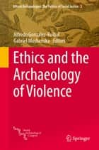 Ethics and the Archaeology of Violence ebook by Alfredo González-Ruibal, Gabriel Moshenska