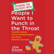 Spending the Holidays with People I Want to Punch in the Throat - Yuletide Yahoos, Ho-Ho-Humblebraggers, and Other Seasonal Scourges audiobook by Jen Mann