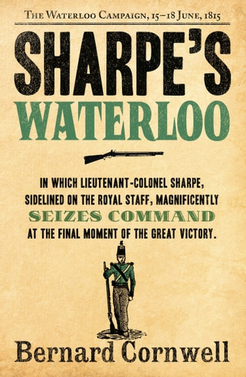 Sharpe's Waterloo: The Waterloo Campaign, 15–18 June, 1815 (The Sharpe Series, Book 20) ebook by Bernard Cornwell