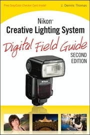 Nikon Creative Lighting System Digital Field Guide ebook by J. Dennis Thomas