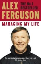 Managing My Life: My Autobiography - The first book by the legendary Manchester United manager eBook by Alex Ferguson