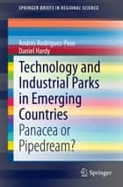 Technology and Industrial Parks in Emerging Countries - Panacea or Pipedream? ebook by Daniel Hardy, Andrés Rodríguez-Pose