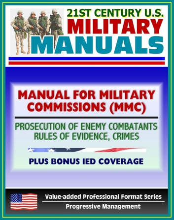 21st Century U.S. Military Manuals: The Manual for Military Commissions (MMC) - Prosecution of Alien Unlawful Enemy Combatants, Rules of Evidence, Crimes (Value-added Professional Format Series) ebook by Progressive Management