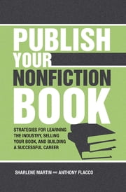 Publish Your Nonfiction Book: Strategies for Learning the Industry, Selling Your Book, and Building a Successful Career ebook by Sharlene Martin,Anthony Flacco